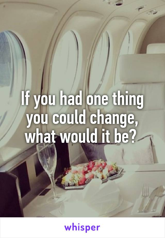 If you had one thing you could change, what would it be?