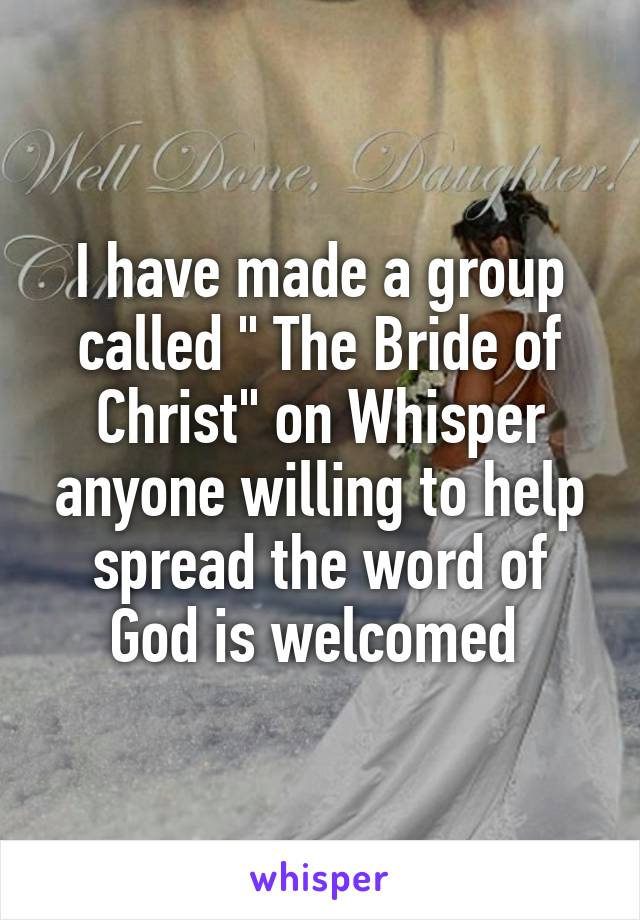 "I have made a group called "" The Bride of Christ"" on Whisper anyone willing to help spread the word of God is welcomed"