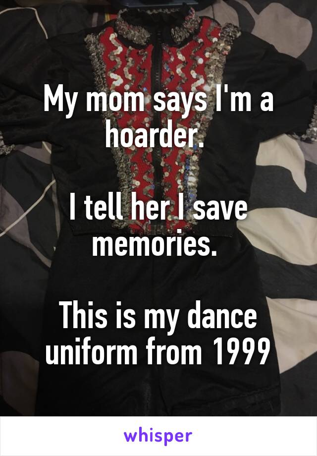 My mom says I'm a hoarder.   I tell her I save memories.   This is my dance uniform from 1999