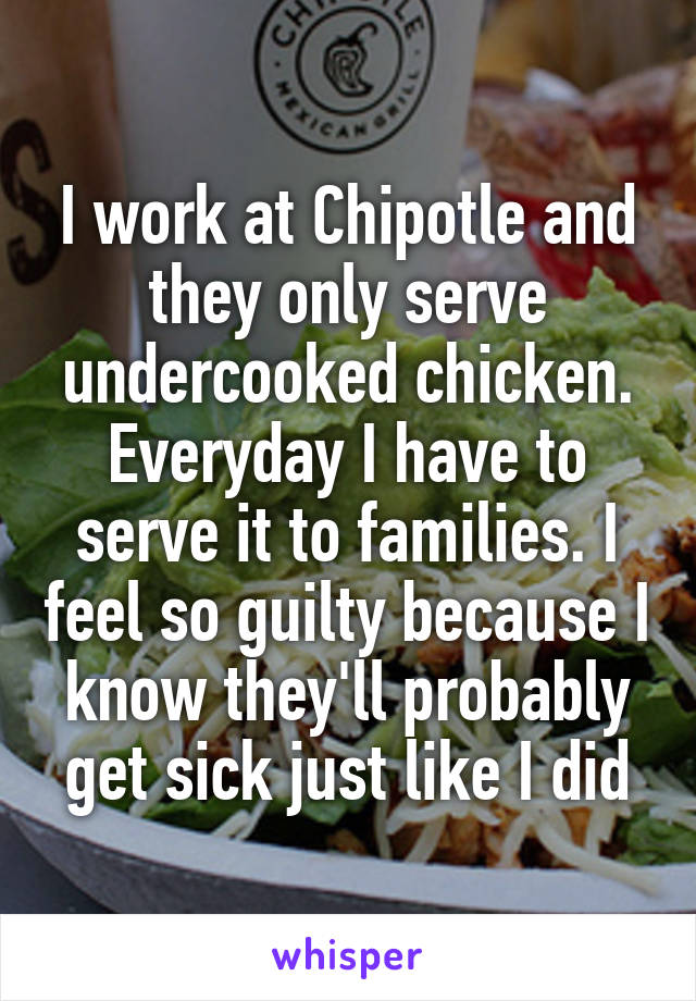 I work at Chipotle and they only serve undercooked chicken. Everyday I have to serve it to families. I feel so guilty because I know they'll probably get sick just like I did