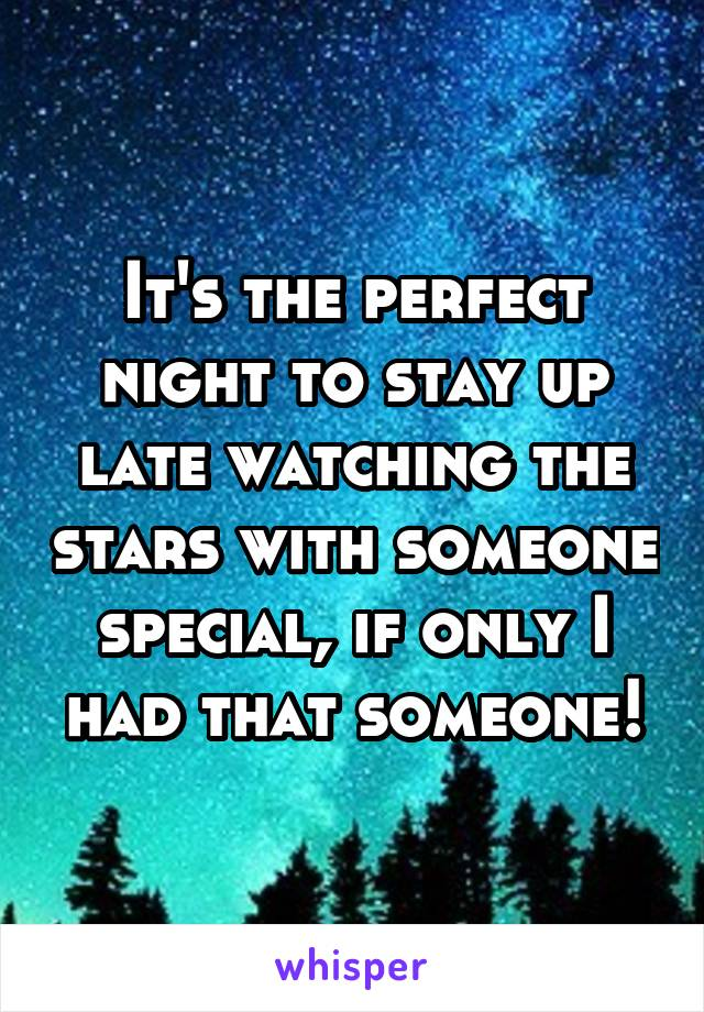 It's the perfect night to stay up late watching the stars with someone special, if only I had that someone!