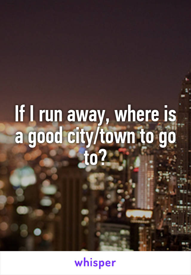 If I run away, where is a good city/town to go to?