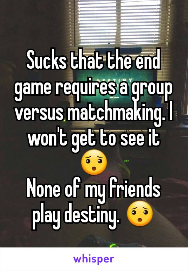 Sucks that the end game requires a group versus matchmaking. I won't get to see it 😯 None of my friends play destiny. 😯