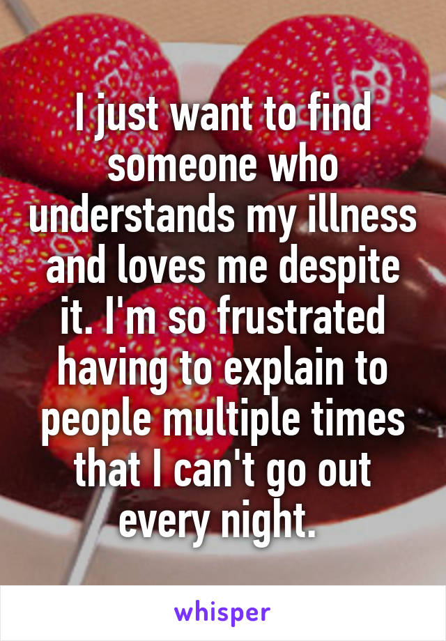 I just want to find someone who understands my illness and loves me despite it. I'm so frustrated having to explain to people multiple times that I can't go out every night.