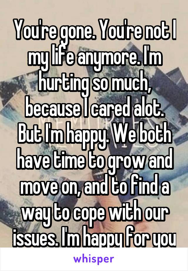 You're gone. You're not I my life anymore. I'm hurting so much, because I cared alot. But I'm happy. We both have time to grow and move on, and to find a way to cope with our issues. I'm happy for you