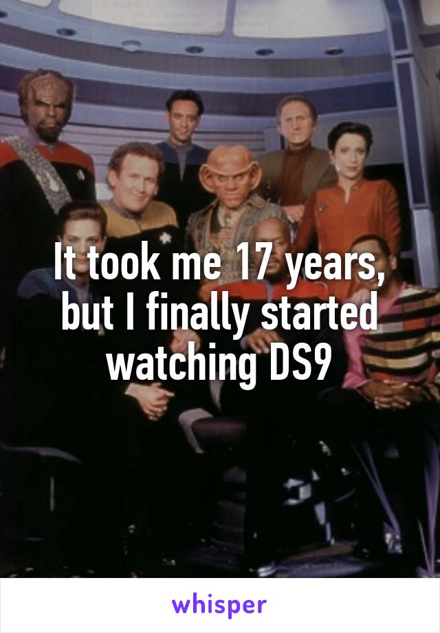 It took me 17 years, but I finally started watching DS9