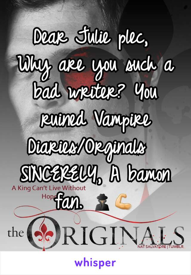 Dear Julie plec,  Why are you such a bad writer? You ruined Vampire Diaries/Orginals   SINCERELY, A bamon fan. 🕵💪