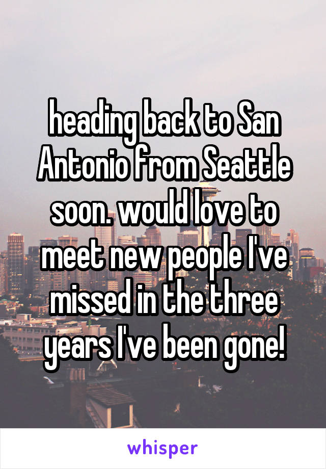 heading back to San Antonio from Seattle soon. would love to meet new people I've missed in the three years I've been gone!