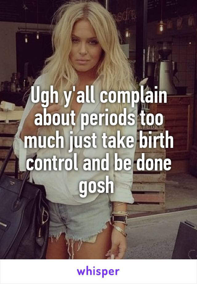 Ugh y'all complain about periods too much just take birth control and be done gosh