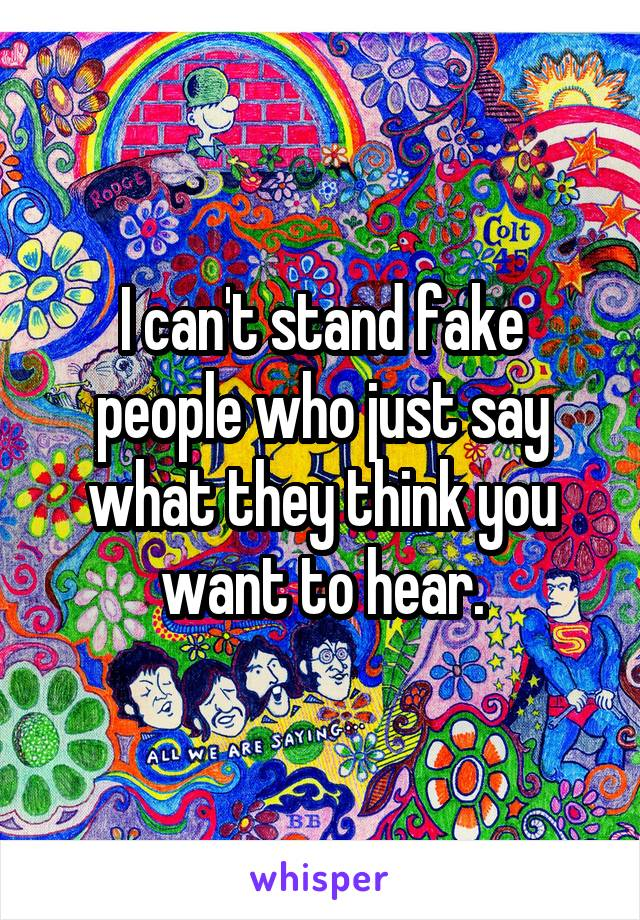 I can't stand fake people who just say what they think you want to hear.