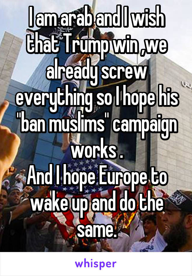 "I am arab and I wish that Trump win ,we already screw everything so I hope his ""ban muslims"" campaign works . And I hope Europe to wake up and do the same."