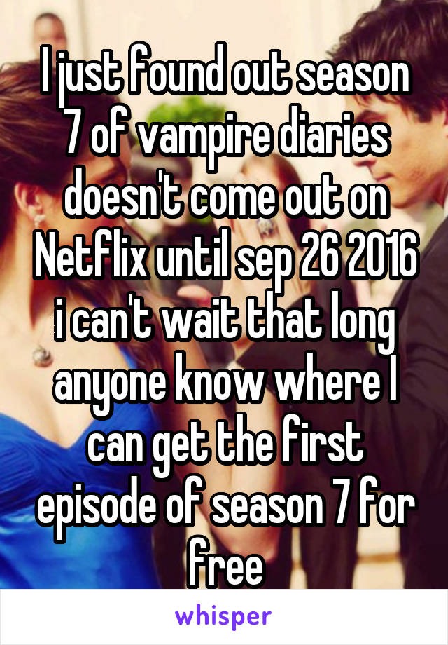 I just found out season 7 of vampire diaries doesn't come out on Netflix until sep 26 2016 i can't wait that long anyone know where I can get the first episode of season 7 for free