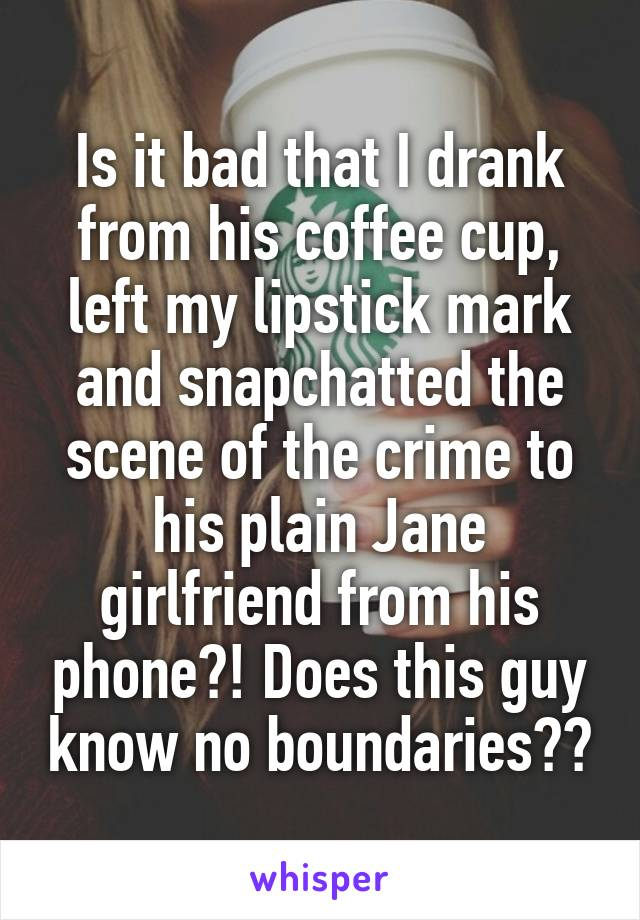 Is it bad that I drank from his coffee cup, left my lipstick mark and snapchatted the scene of the crime to his plain Jane girlfriend from his phone?! Does this guy know no boundaries??