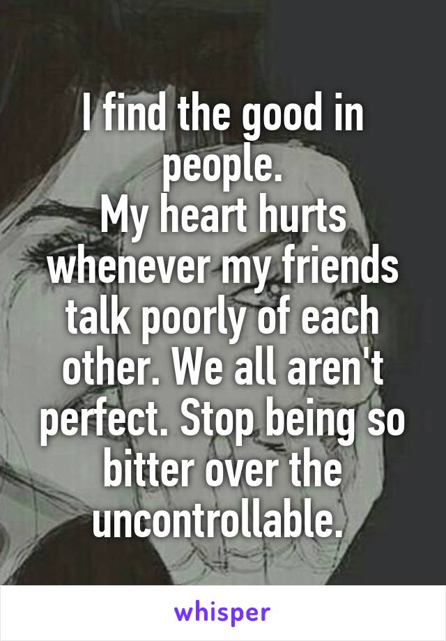 I find the good in people. My heart hurts whenever my friends talk poorly of each other. We all aren't perfect. Stop being so bitter over the uncontrollable.