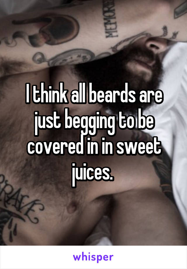 I think all beards are just begging to be covered in in sweet juices.
