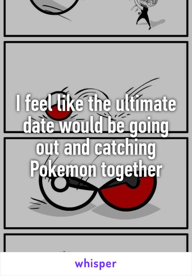 I feel like the ultimate date would be going out and catching Pokemon together
