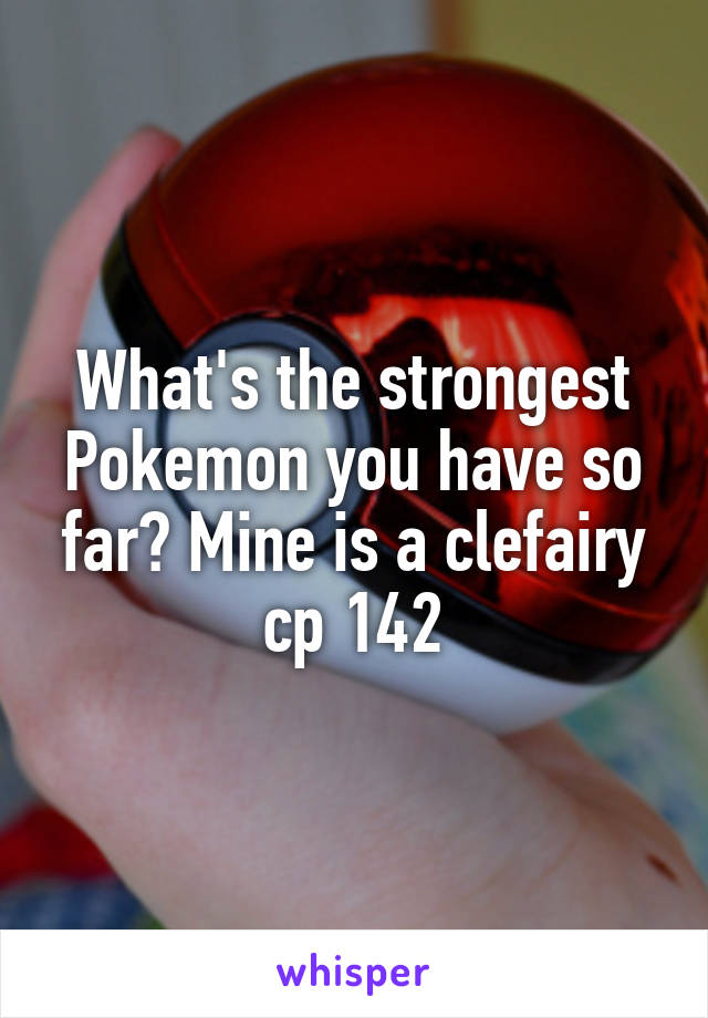 What's the strongest Pokemon you have so far? Mine is a clefairy cp 142