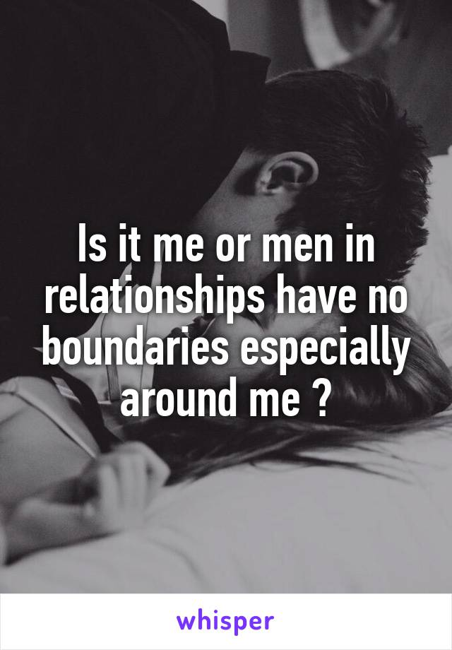 Is it me or men in relationships have no boundaries especially around me ?