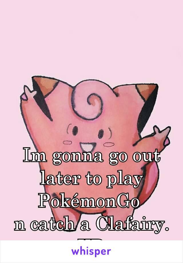 Im gonna go out later to play PokémonGo  n catch a Clafairy. XD