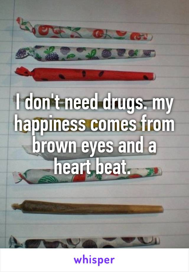 I don't need drugs. my happiness comes from brown eyes and a heart beat.
