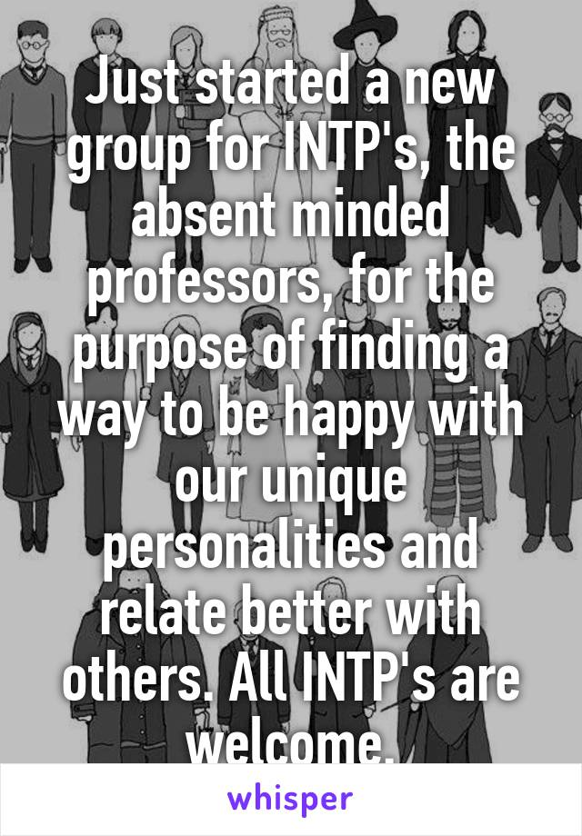 Just started a new group for INTP's, the absent minded professors, for the purpose of finding a way to be happy with our unique personalities and relate better with others. All INTP's are welcome.