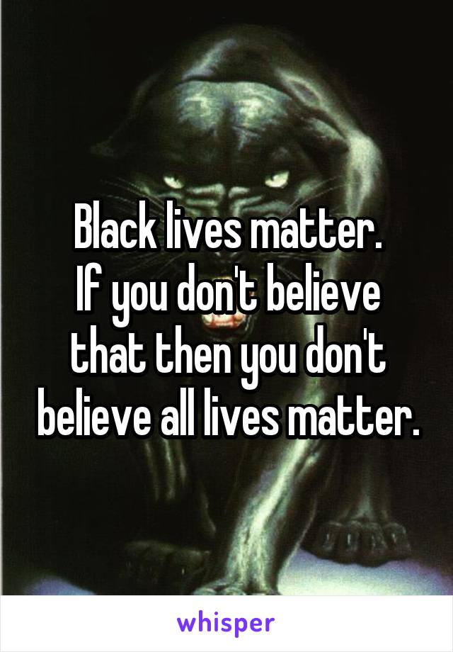 Black lives matter. If you don't believe that then you don't believe all lives matter.
