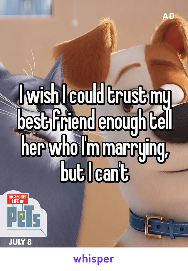 I wish I could trust my best friend enough tell her who I'm marrying, but I can't