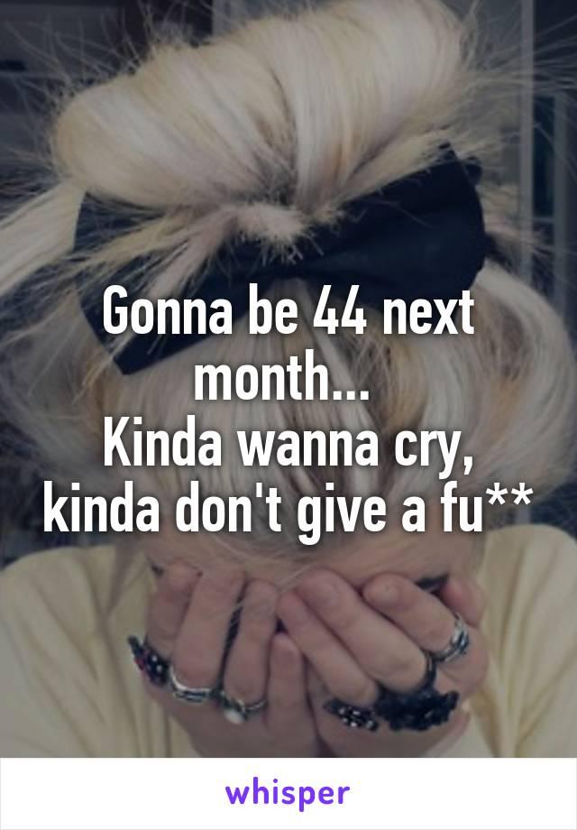 Gonna be 44 next month...  Kinda wanna cry, kinda don't give a fu**