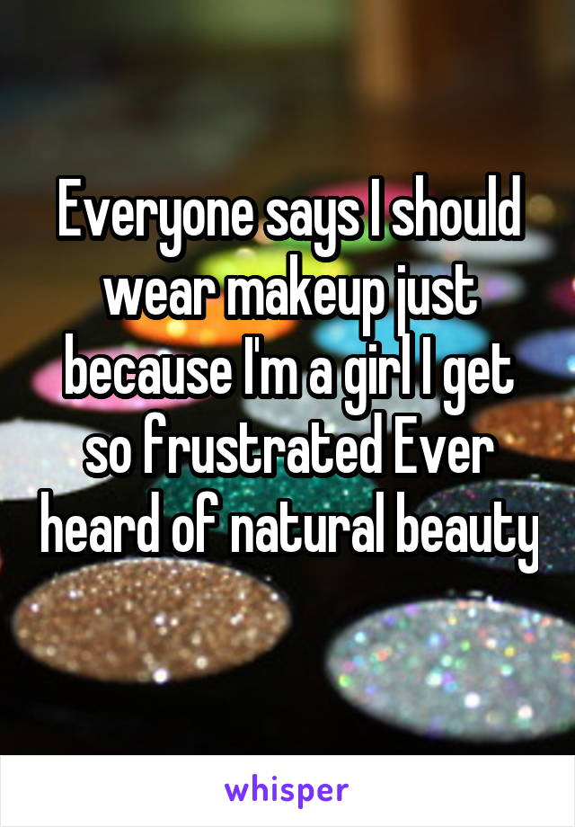 Everyone says I should wear makeup just because I'm a girl I get so frustrated Ever heard of natural beauty