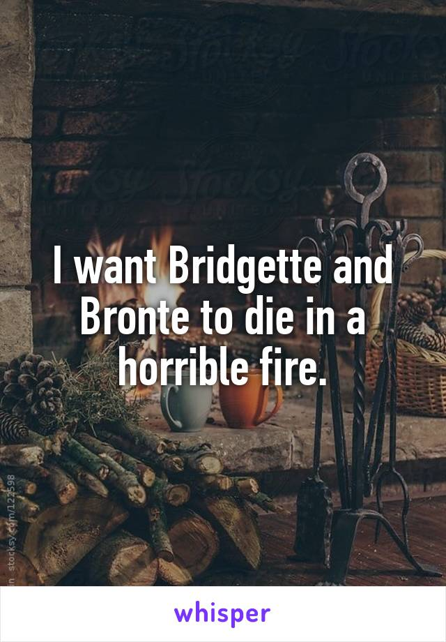 I want Bridgette and Bronte to die in a horrible fire.