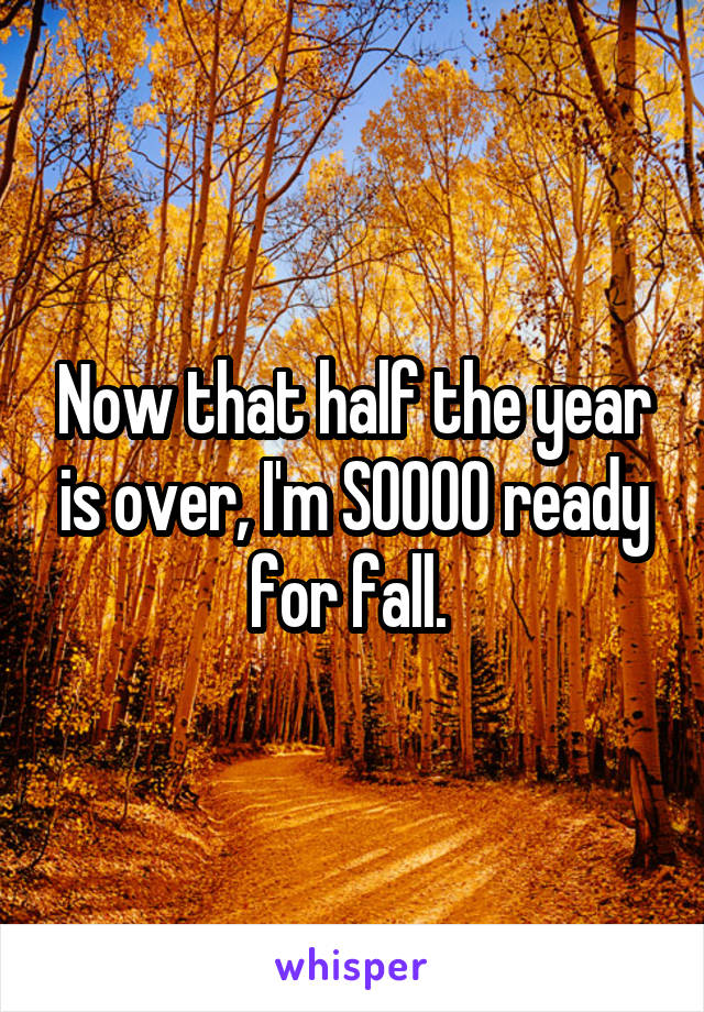 Now that half the year is over, I'm SOOOO ready for fall.