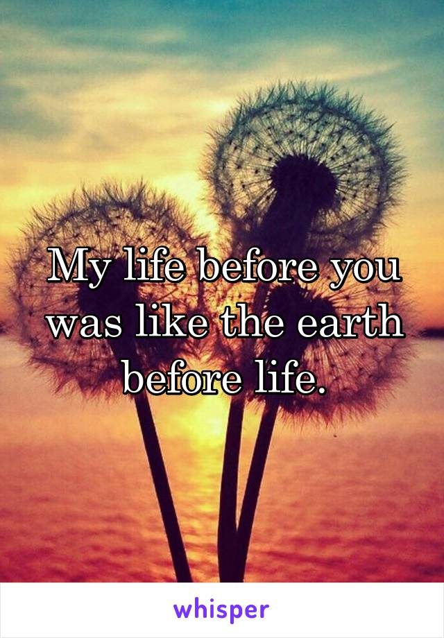 My life before you was like the earth before life.