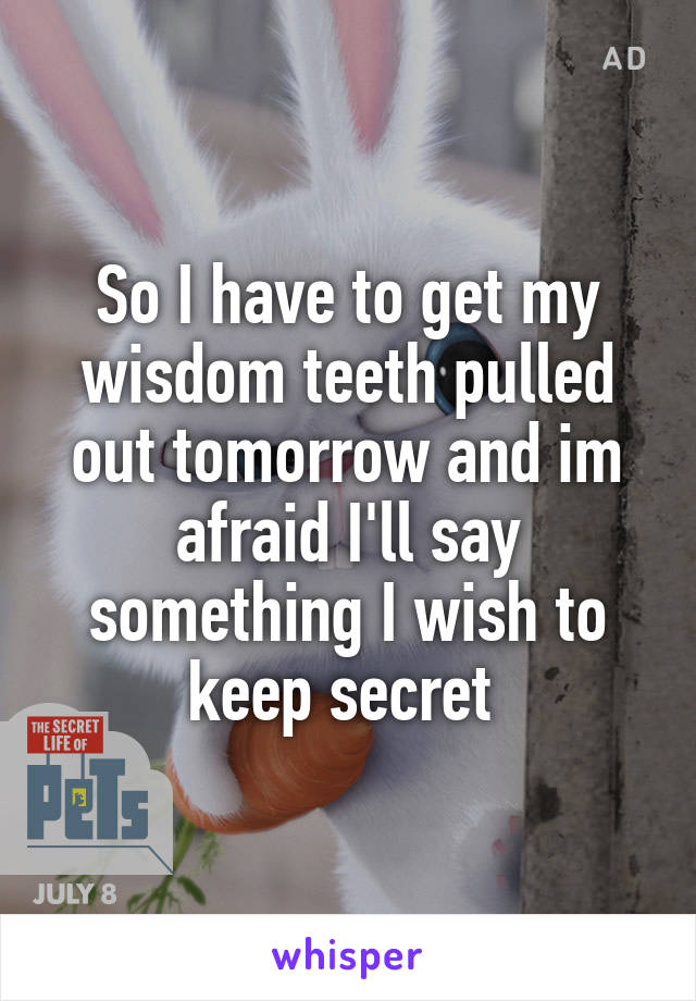 So I have to get my wisdom teeth pulled out tomorrow and im afraid I'll say something I wish to keep secret