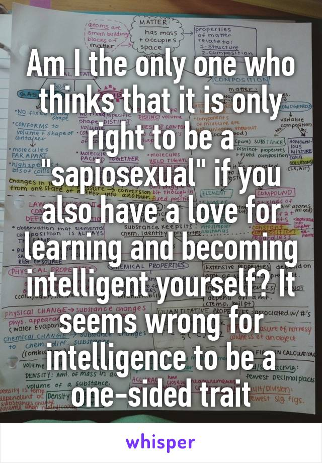 """Am I the only one who thinks that it is only right to be a """"sapiosexual"""" if you also have a love for learning and becoming intelligent yourself? It seems wrong for intelligence to be a one-sided trait"""
