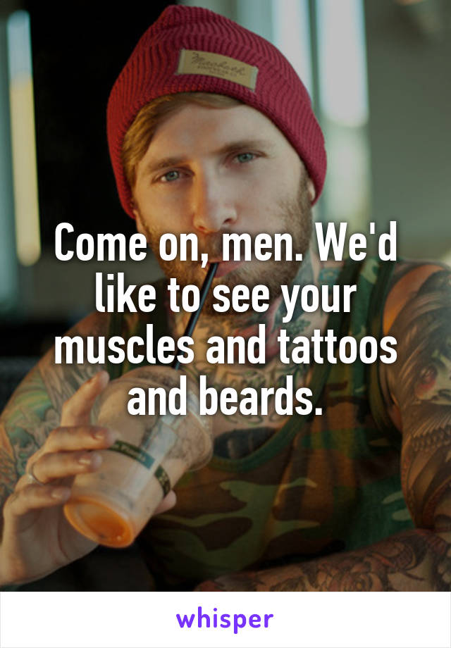 Come on, men. We'd like to see your muscles and tattoos and beards.