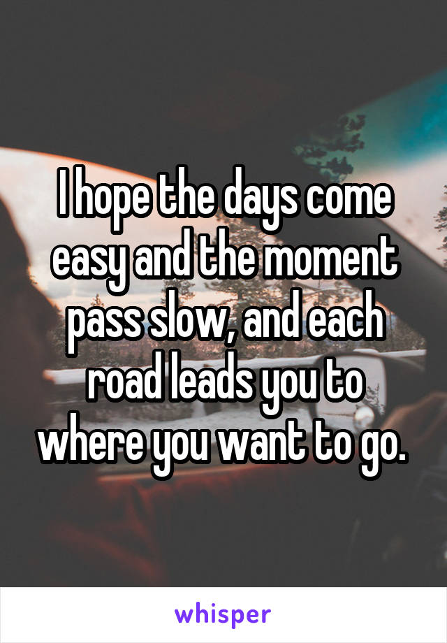 I hope the days come easy and the moment pass slow, and each road leads you to where you want to go.