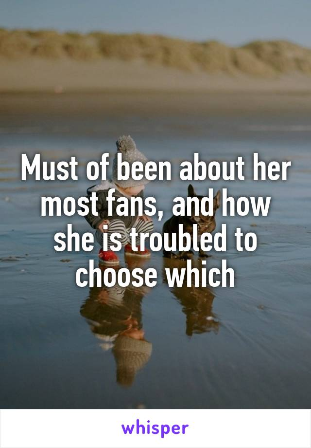 Must of been about her most fans, and how she is troubled to choose which