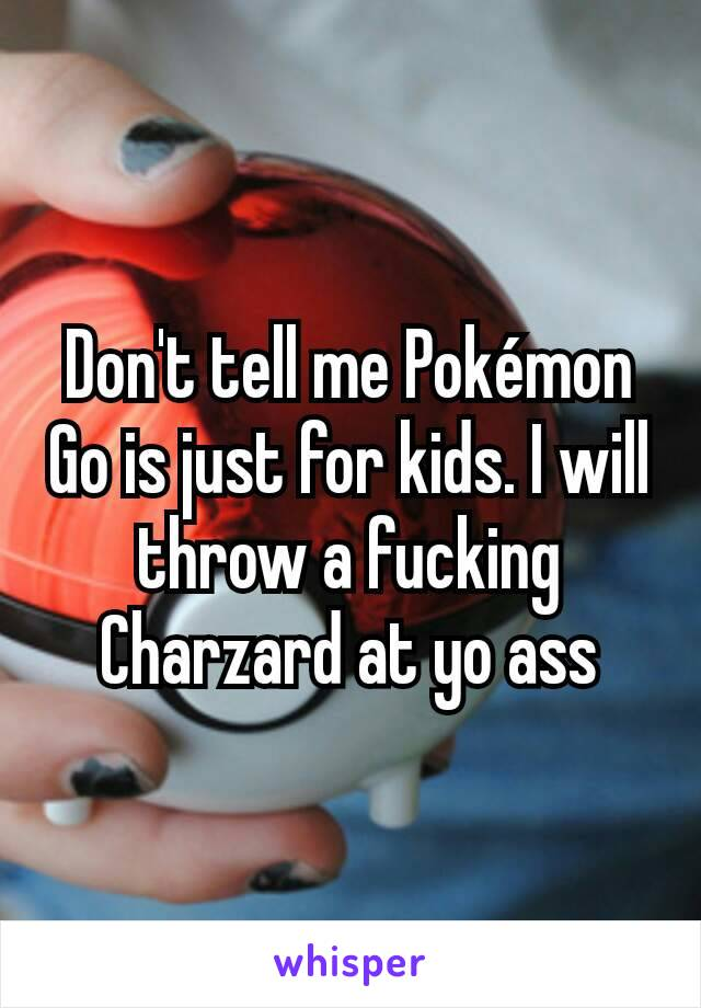 Don't tell me Pokémon Go is just for kids. I will throw a fucking Charzard at yo ass