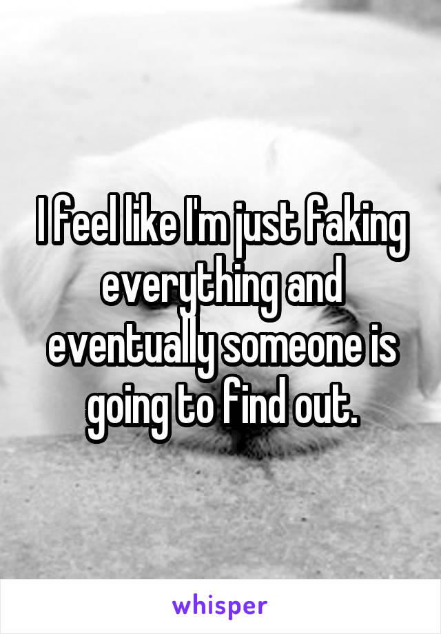 I feel like I'm just faking everything and eventually someone is going to find out.