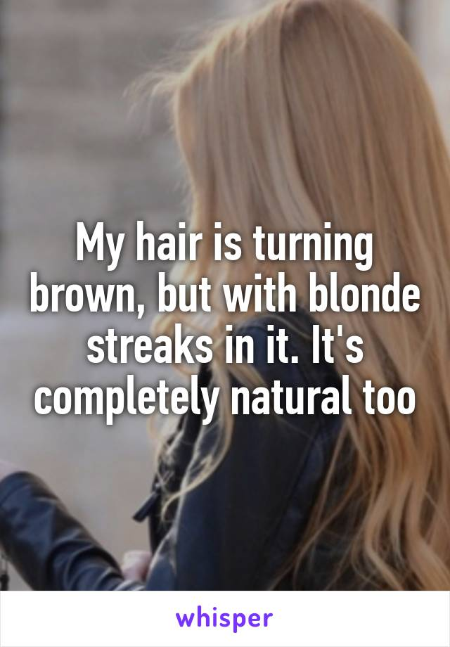 My hair is turning brown, but with blonde streaks in it. It's completely natural too