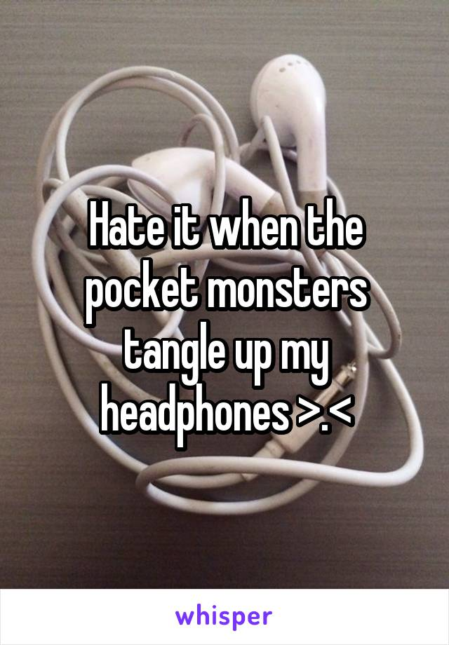 Hate it when the pocket monsters tangle up my headphones >.<