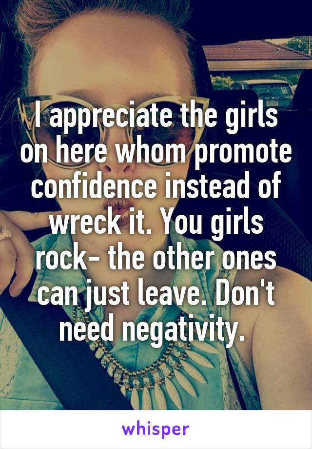 I appreciate the girls on here whom promote confidence instead of wreck it. You girls rock- the other ones can just leave. Don't need negativity.