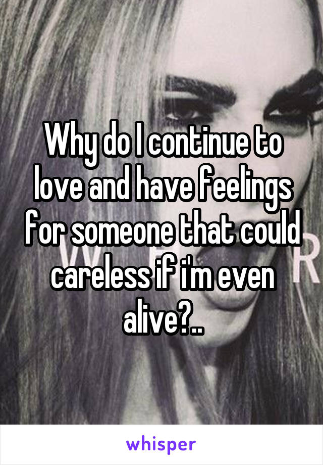 Why do I continue to love and have feelings for someone that could careless if i'm even alive?..