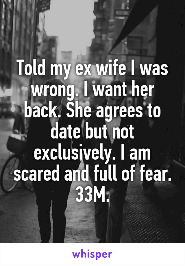 Told my ex wife I was wrong. I want her back. She agrees to date but not exclusively. I am scared and full of fear. 33M.