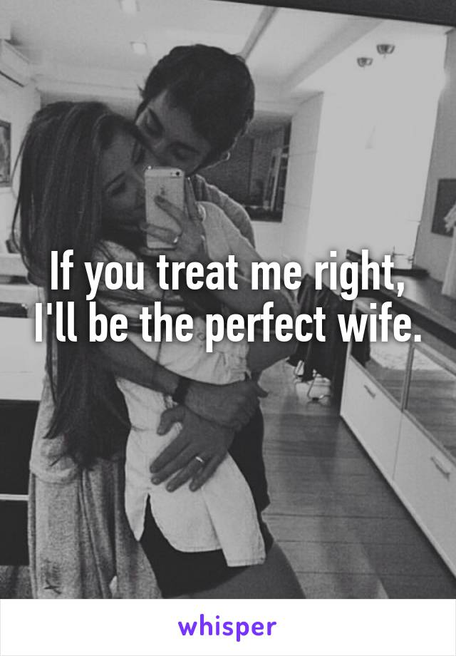 If you treat me right, I'll be the perfect wife.