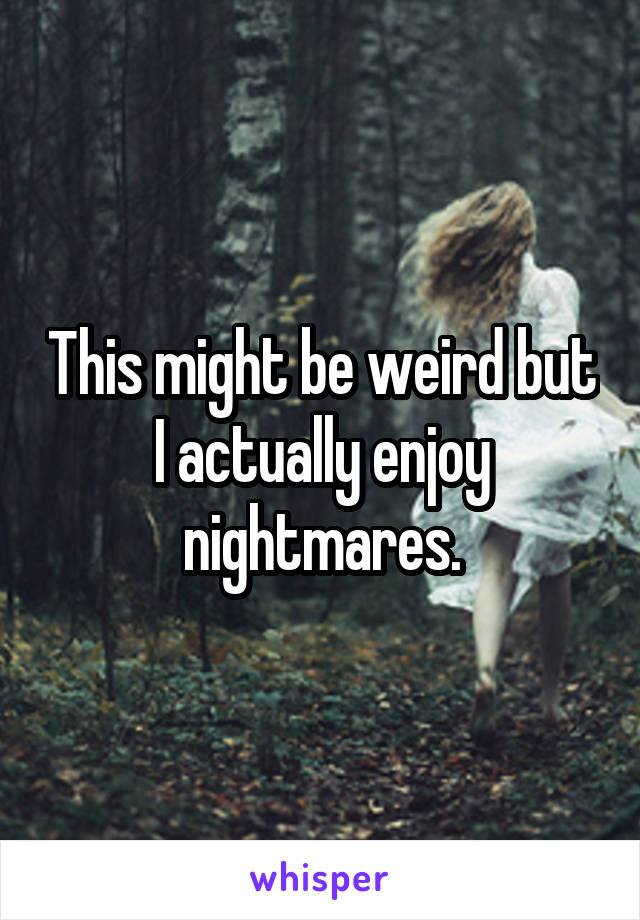 This might be weird but I actually enjoy nightmares.