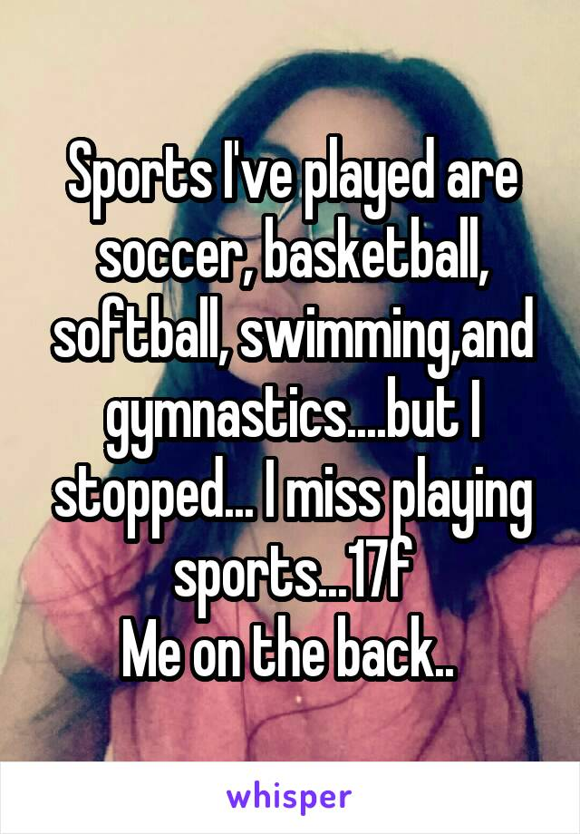 Sports I've played are soccer, basketball, softball, swimming,and gymnastics....but I stopped... I miss playing sports...17f Me on the back..
