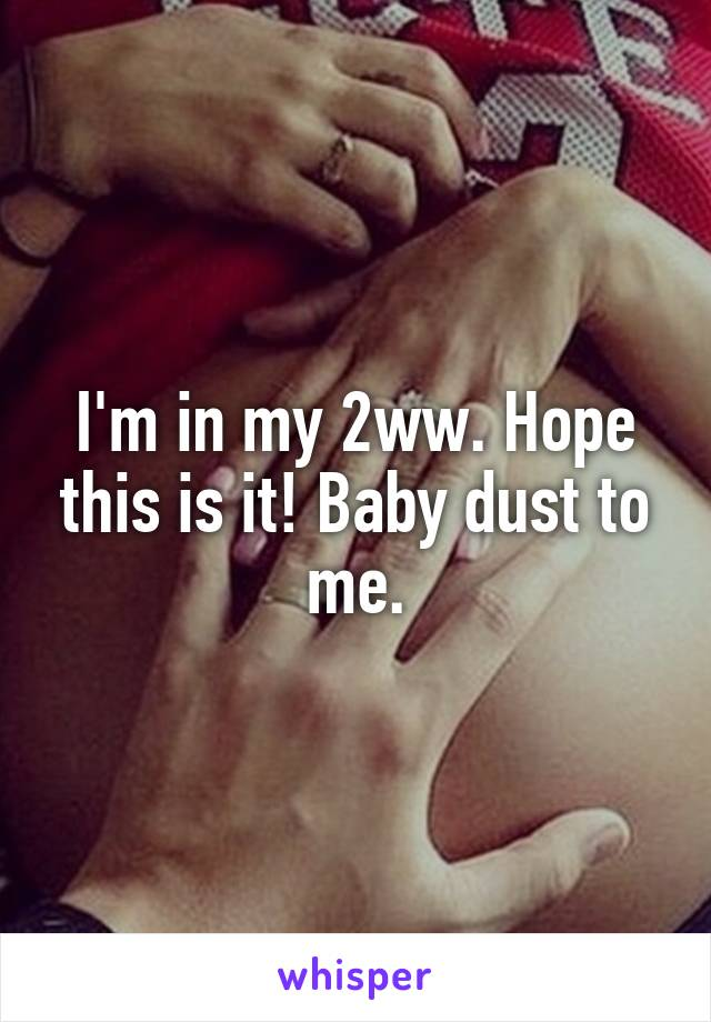 I'm in my 2ww. Hope this is it! Baby dust to me.