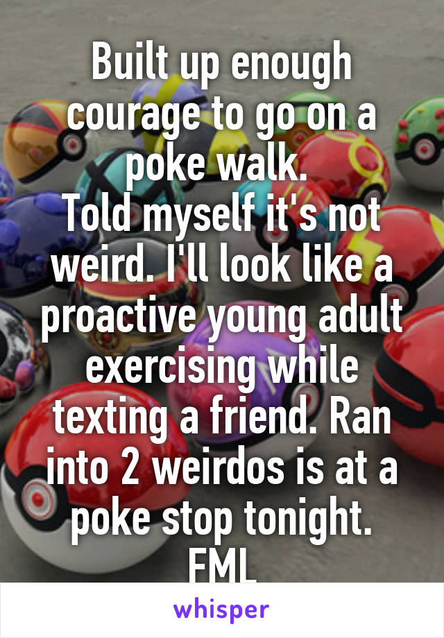 Built up enough courage to go on a poke walk.  Told myself it's not weird. I'll look like a proactive young adult exercising while texting a friend. Ran into 2 weirdos is at a poke stop tonight. FML