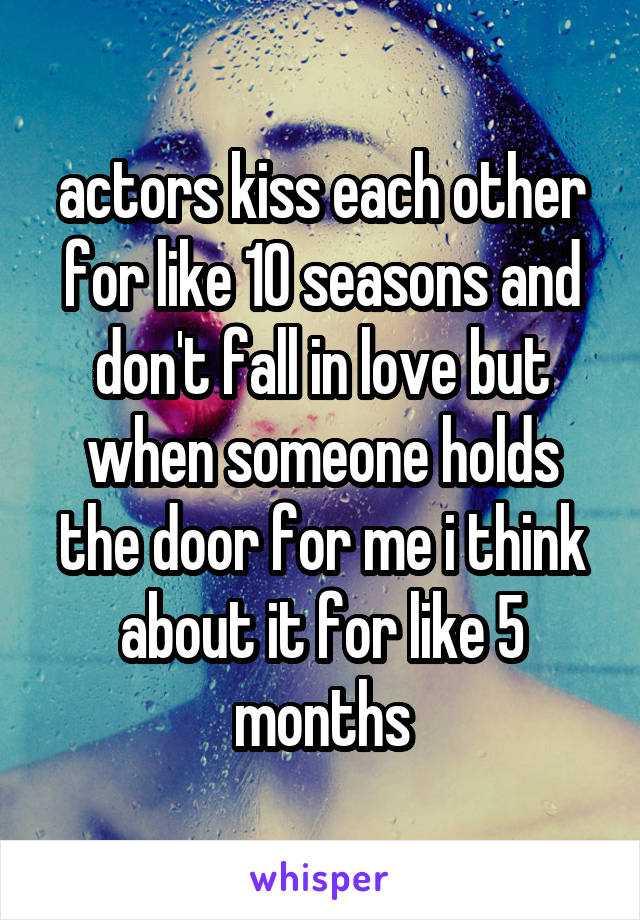 actors kiss each other for like 10 seasons and don't fall in love but when someone holds the door for me i think about it for like 5 months